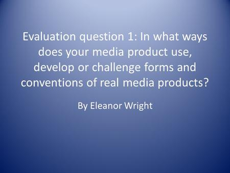 Evaluation question 1: In what ways does your media product use, develop or challenge forms and conventions of real media products? By Eleanor Wright.