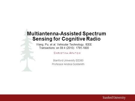 Multiantenna-Assisted Spectrum Sensing for Cognitive Radio Stanford University EE360 Professor Andrea Goldsmith C HRISTINA A PATOW Wang, Pu, et al. Vehicular.
