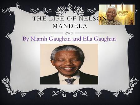 THE LIFE OF NELSON MANDELA By Niamh Gaughan and Ella Gaughan.