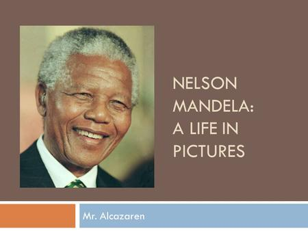 NELSON MANDELA: A LIFE IN PICTURES Mr. Alcazaren.