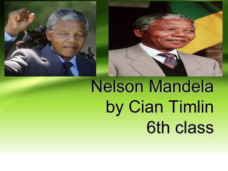Nelson Mandela by Cian Timlin 6th class Childhood Nelson Mandela was born on the 18th of July 1918. He was born in a place in South Africa called Mvezo.