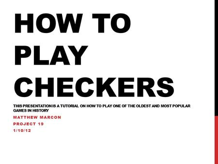 HOW TO PLAY CHECKERS THIS PRESENTATION IS A TUTORIAL ON HOW TO PLAY ONE OF THE OLDEST AND MOST POPULAR GAMES IN HISTORY MATTHEW MARCON PROJECT 19 1/10/12.
