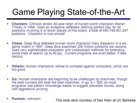 Game Playing State-of-the-Art  Checkers: Chinook ended 40-year-reign of human world champion Marion Tinsley in 1994. Used an endgame database defining.