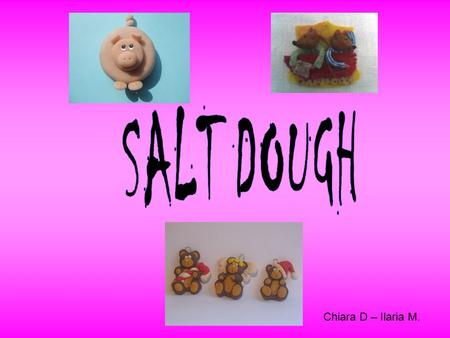 Chiara D – Ilaria M.. For make the salt dough you need: 100 gr of white flour 50 gr of salt 10 ml of oil of seeds 60 ml of water.