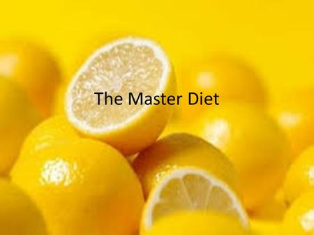The Master Diet. What the Diet Says it Can Do 10 day cleanse Detoxify your body Lose extra pounds Allows the digestive system to rest Allows body to heal.