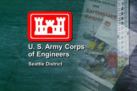 Seattle District Seattle District U. S. Army Corps of Engineers U. S. Army Corps of Engineers.