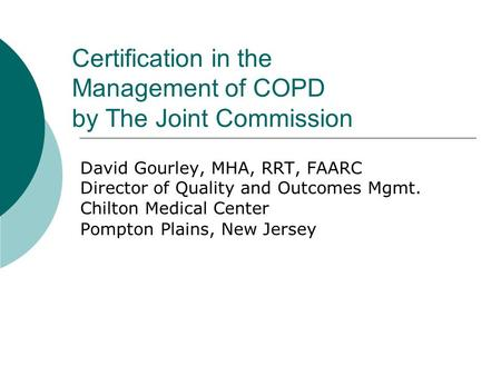Certification in the Management of COPD by The Joint Commission David Gourley, MHA, RRT, FAARC Director of Quality and Outcomes Mgmt. Chilton Medical Center.