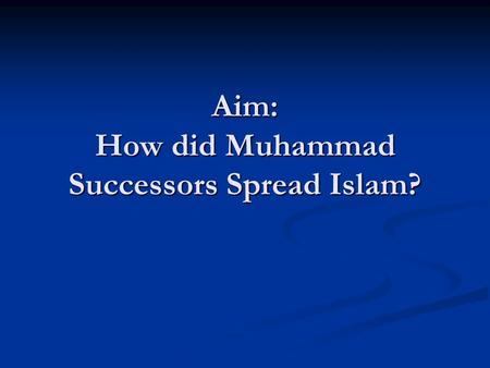 Aim: How did Muhammad Successors Spread Islam?. The First Caliph Muhammad did not make a succor or instructed his followers how to choose one Muhammad.