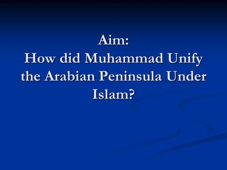 Aim: How did Muhammad Unify the Arabian Peninsula Under Islam?