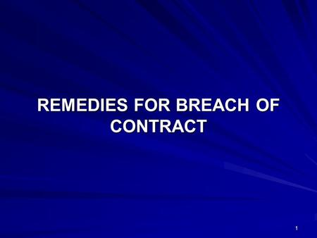 1 REMEDIES FOR BREACH OF CONTRACT. 2 When one of the parties to the contract makes a breach of the contract the following remedies are available to the.