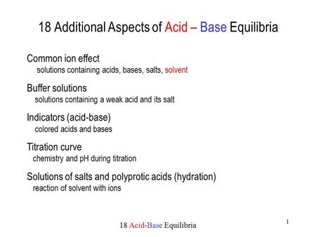 18 Acid-Base Equilibria 1 18 Additional Aspects of Acid – Base Equilibria Common ion effect solutions containing acids, bases, salts, solvent Buffer solutions.