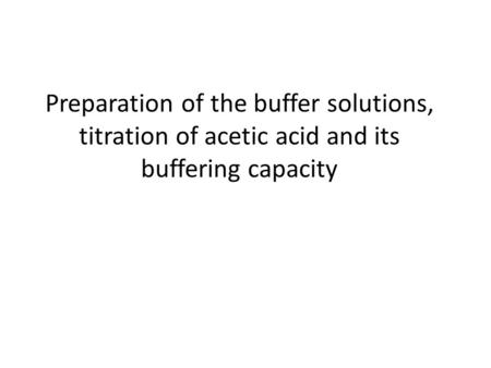 Preparation of the buffer solutions, titration of acetic acid and its buffering capacity.