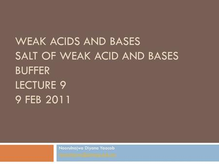 WEAK ACIDS AND BASES SALT OF WEAK ACID AND BASES BUFFER LECTURE 9 9 FEB 2011 Noorulnajwa Diyana Yaacob
