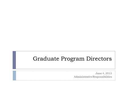 Graduate Program Directors June 4, 2013 Administrative Responsibilities.