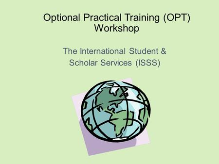Optional Practical Training (OPT) Workshop The International Student & Scholar Services (ISSS)