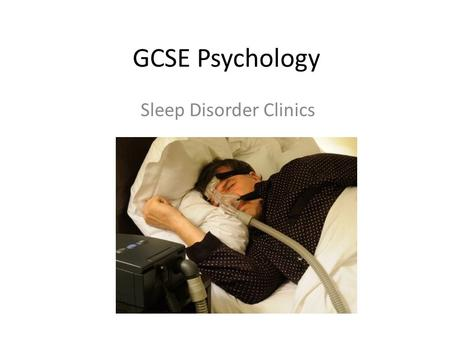 GCSE Psychology Sleep Disorder Clinics. Learning objectives To learn about what a sleep disorder clinic is. To see how psychological sleep disorder is.