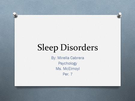 Sleep Disorders By: Mirella Cabrera Psychology Ms. McElmoyl Per. 7.