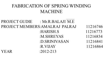 FABRICATION OF SPRING WINDING MACHINE PROJECT GUDIE : Mr.R.BALAJI M.E PROJECT MEMBERS:AMALRAJ PALRAJ 11216746 :HARISH.S 11216773 :M.SHREYAS 11216834 :D.SRINIVASAN.