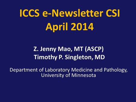 ICCS e-Newsletter CSI April 2014 Z. Jenny Mao, MT (ASCP) Timothy P. Singleton, MD Department of Laboratory Medicine and Pathology, University of Minnesota.