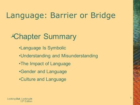 1 Language: Barrier or Bridge Looking Out, Looking In 12 th Edition  Chapter Summary Language Is Symbolic Understanding and Misunderstanding The Impact.