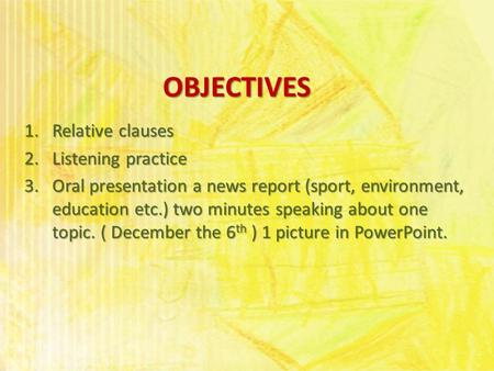 OBJECTIVES 1.Relative clauses 2.Listening practice 3.Oral presentation a news report (sport, environment, education etc.) two minutes speaking about one.