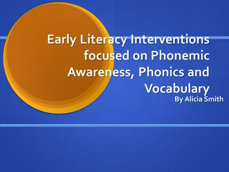 Early Literacy Interventions focused on Phonemic Awareness, Phonics and Vocabulary By Alicia Smith.