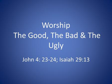 Worship The Good, The Bad & The Ugly John 4: 23-24; Isaiah 29:13.