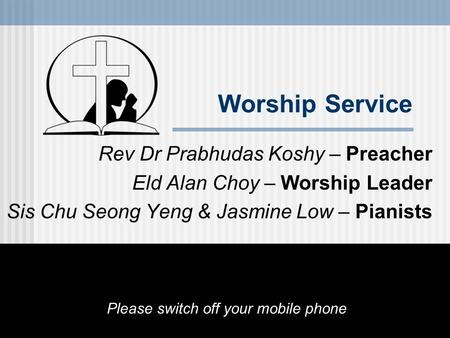 Worship Service Rev Dr Prabhudas Koshy – Preacher Eld Alan Choy – Worship Leader Sis Chu Seong Yeng & Jasmine Low – Pianists Please switch off your mobile.