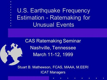 U.S. Earthquake Frequency Estimation - Ratemaking for Unusual Events CAS Ratemaking Seminar Nashville, Tennessee March 11-12, 1999 Stuart B. Mathewson,