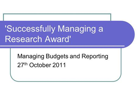 'Successfully Managing a Research Award' Managing Budgets and Reporting 27 th October 2011.