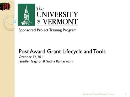 Sponsored Project Training Program Post Award Grant Lifecycle and Tools October 12, 2011 Jennifer Gagnon & Sudha Ramaswami Sponsored Project Training Program1.