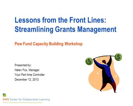 Lessons from the Front Lines: Streamlining Grants Management Pew Fund Capacity Building Workshop Presented by: Helen Fox, Manager Your Part time Controller.