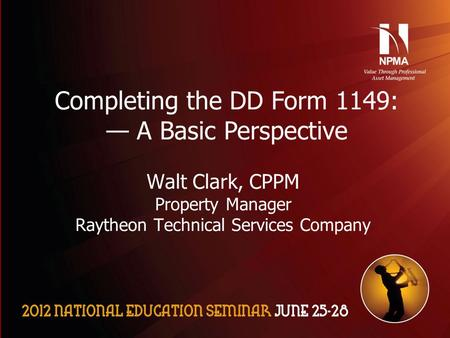 Please use the following two slides as a template for your presentation at NES. Completing the DD Form 1149: — A Basic Perspective Walt Clark, CPPM Property.