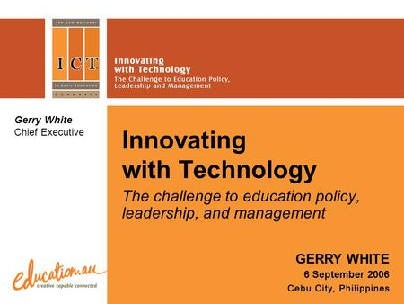 Innovating with Technology The challenge to education policy, leadership, and management GERRY WHITE 6 September 2006 Gerry White Chief Executive.