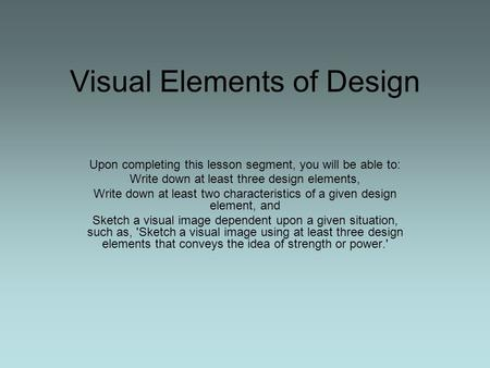 Visual Elements of Design Upon completing this lesson segment, you will be able to: Write down at least three design elements, Write down at least two.