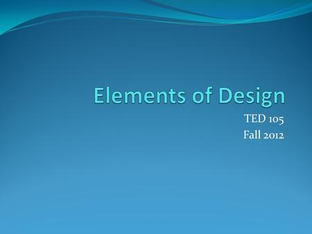 TED 105 Fall 2012. Design elements are the basic units of a painting, drawing, design or other visual piece and include: Line Shape Form Color Texture.