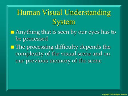 Copyright 1999 all rights reserved Human Visual Understanding System n Anything that is seen by our eyes has to be processed n The processing difficulty.