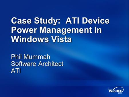 Case Study: ATI Device Power Management In Windows Vista Phil Mummah Software Architect ATI.