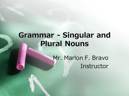 Grammar - Singular and Plural Nouns Mr. Marlon F. Bravo Instructor.