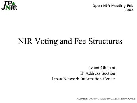 Copyright (c) 2003 Japan Network Information Center NIR Voting and Fee Structures Izumi Okutani IP Address Section Japan Network Information Center Open.