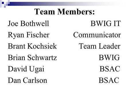 Team Members: Joe Bothwell BWIG IT Ryan Fischer Communicator Brant Kochsiek Team Leader Brian Schwartz BWIG David Ugai BSAC Dan Carlson BSAC.