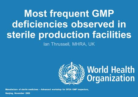 Most frequent GMP deficiencies observed in sterile production facilities Ian Thrussell, MHRA, UK Manufacture of sterile medicines – Advanced workshop for.