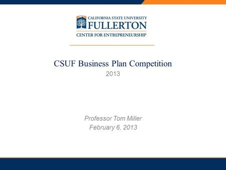 PRESENTATION TITLE CSUF Business Plan Competition 2013 Professor Tom Miller February 6, 2013.