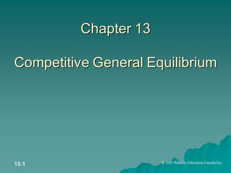 © 2005 Pearson Education Canada Inc. 13.1 Chapter 13 Competitive General Equilibrium.