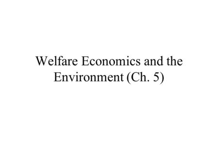 Welfare Economics and the Environment (Ch. 5). Welfare Economics2 Introduction Welfare Economics: Provides framework for analysing many policy questions.