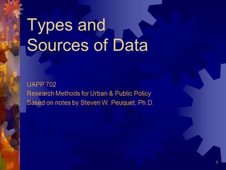 1 Types and Sources of Data UAPP 702 Research Methods for Urban & Public Policy Based on notes by Steven W. Peuquet, Ph.D.