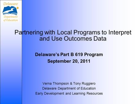 Partnering with Local Programs to Interpret and Use Outcomes Data Delaware's Part B 619 Program September 20, 2011 Verna Thompson & Tony Ruggiero Delaware.