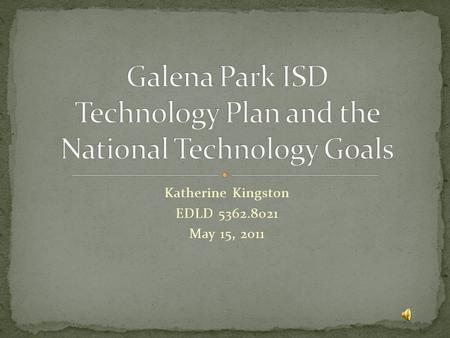 Katherine Kingston EDLD 5362.8021 May 15, 2011 This presentation will see just how well Galena Park ISD's technology plan compares with the National.