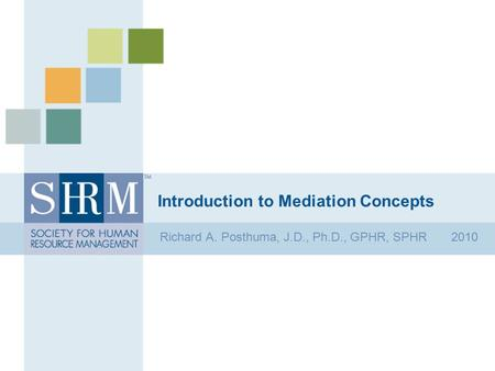 Introduction to Mediation Concepts Richard A. Posthuma, J.D., Ph.D., GPHR, SPHR 2010.