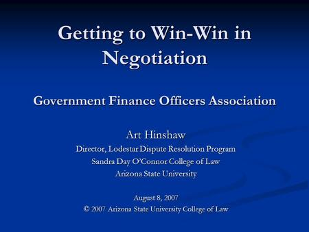 Getting to Win-Win in Negotiation Government Finance Officers Association Art Hinshaw Director, Lodestar Dispute Resolution Program Sandra Day O'Connor.